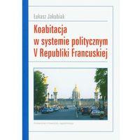 Politologia, Koabitacja w systemie politycznym V Republiki Francuskiej - Łukasz Jakubiak (opr. miękka)