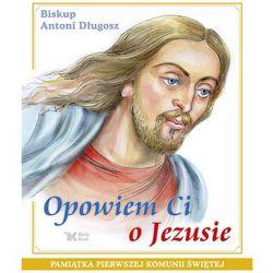 Opowiem Ci o Jezusie Ewangelia dla dzieci Pamiątka Pierwszej Komunii Świętej (opr. twarda)