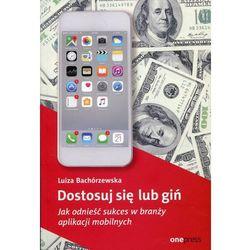 Dostosuj się lub giń. Jak odnieść sukces w branży aplikacji mobilnych - LUIZA BACHÓRZEWSKA (opr. miękka)