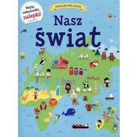 Książki dla dzieci, Naklejkowy atlas Nasz świat. Darmowy odbiór w niemal 100 księgarniach! (opr. broszurowa)