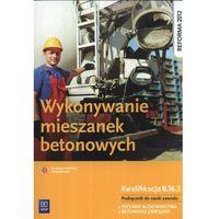 Leksykony techniczne, Wykonywanie mieszanek betonowych. Podręcznik do nauki zawodu technik budownictwa. (opr. miękka)