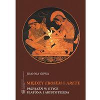 E-booki, Między Erosem a Arete. Przyjaźń w etyce Platona i Arystotelesa - Joanna Sowa