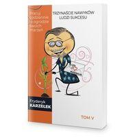 Biblioteka biznesu, 13 Nawyków Ludzi Sukcesu – Tom V – Pracuj codziennie w ogrodzie swoich marzeń - Fryderyk Karzełek