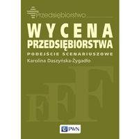 Książki o biznesie i ekonomii, WYCENA PRZEDSIĘBIORSTWA PODEJŚCIE SCENARIUSZOWE (opr. miękka)