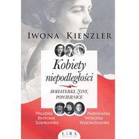 Pozostałe książki, Kobiety niepodległości Bohaterki żony powiernice - Iwona Kienzler (opr. broszurowa)