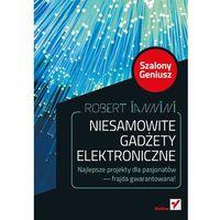 Książki popularnonaukowe, Niesamowite gadżety elektroniczne. Szalony Geniusz. Wydanie II - wysyłamy w 24h (opr. miękka)