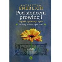 E-booki, Pod słońcem prowincji. Zapiski z prostego życia. Potrawy z pór i ziemi - Katarzyna Enerlich
