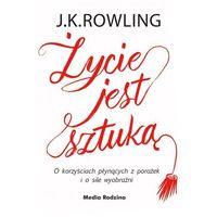 Hobby i poradniki, Życie jest sztuką. O korzyściach płynących z porażek i o sile wyobraźni - J.K. Rowling (opr. twarda)