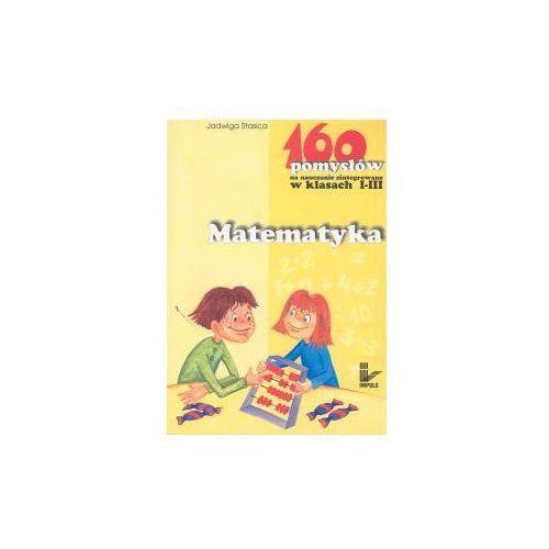 E-booki, Matematyka - 160 pomysłów na nauczanie zintegrowane w klasach I-III - Jadwiga Stasica