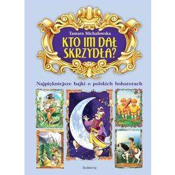 Kto im dał skrzydła?. Najpiękniejsze bajki o polskich bohaterach (opr. miękka)