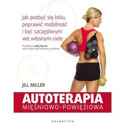 AUTOTERAPIA MIĘŚNIOWO-POWIĘZIOWA JAK POZBYĆ SIĘ BÓLU POPRAWIĆ MOBILNOŚĆ I BYĆ SZCZĘŚLIWYM WE WŁASNYM CIELE - JILL MILLER (opr. miękka)